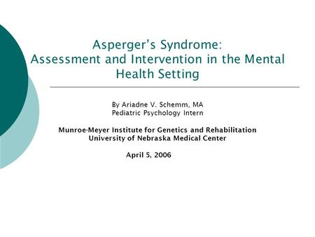 Asperger's Syndrome: Assessment and Intervention in the Mental Health Setting By Ariadne V. Schemm, MA Pediatric Psychology Intern Munroe-Meyer Institute.
