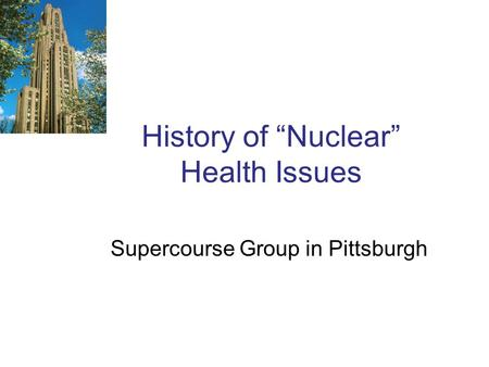"History of ""Nuclear"" Health Issues Supercourse Group in Pittsburgh."