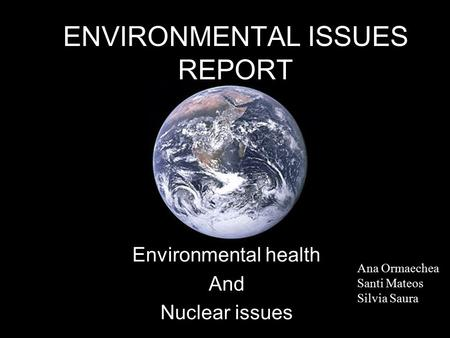 ENVIRONMENTAL ISSUES REPORT Environmental health And Nuclear issues Ana Ormaechea Santi Mateos Silvia Saura.