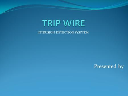 Presented by INTRUSION DETECTION SYSYTEM. CONTENT Basically this presentation contains, What is TripWire? How does TripWire work? Where is TripWire used?