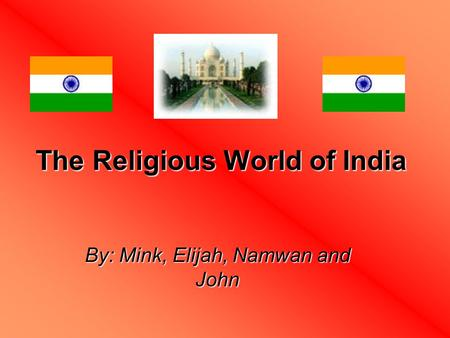 The Religious World of India By: Mink, Elijah, Namwan and John.