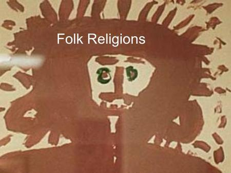 Folk Religions. Formal Formal, High, Universal Religion: 1.Universal cosmic truth 2.Describe the nature of reality 3.Concern for the purpose and destiny.