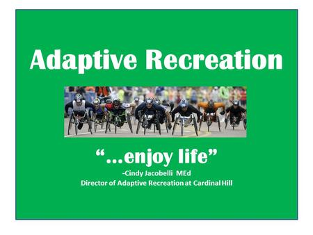 "Adaptive Recreation ""…enjoy life"" - Cindy Jacobelli MEd Director of Adaptive Recreation at Cardinal Hill."