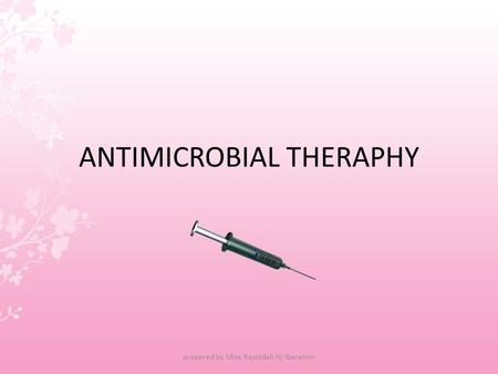 ANTIMICROBIAL THERAPHY prepared by Miss Rashidah Hj Iberahim.