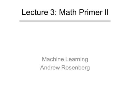 Machine Learning Andrew Rosenberg Lecture 3: Math Primer II.