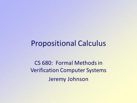 Propositional Calculus CS 680: Formal Methods in Verification Computer Systems Jeremy Johnson.