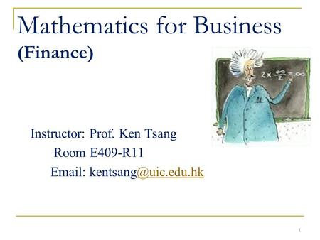 1 Mathematics for Business (Finance) Instructor: Prof. Ken Tsang Room E409-R11