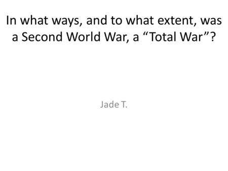 "In what ways, and to what extent, was a Second World War, a ""Total War""? Jade T."