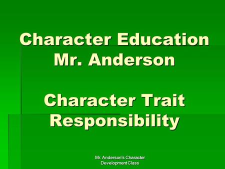 Mr. Anderson's Character Development Class Character Education Mr. Anderson Character Trait Responsibility.