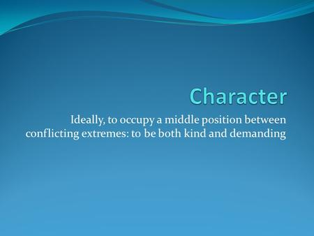 Ideally, to occupy a middle position between conflicting extremes: to be both kind and demanding.