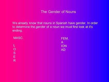 The Gender of Nouns We already know that nouns in Spanish have gender. In order to determine the gender of a noun we must first look at it's ending. MASC.