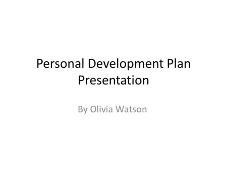 Personal Development Plan Presentation By Olivia Watson.