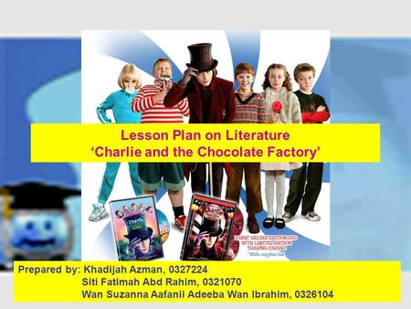 Lesson Plan on Literature 'Charlie and the Chocolate Factory' Prepared by: Khadijah Azman, 0327224 Siti Fatimah Abd Rahim, 0321070 Wan Suzanna Aafanii.