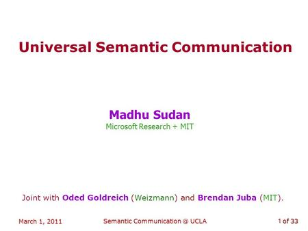 Of 33 March 1, 2011 Semantic UCLA1 Universal Semantic Communication Madhu Sudan Microsoft Research + MIT Joint with Oded Goldreich (Weizmann)