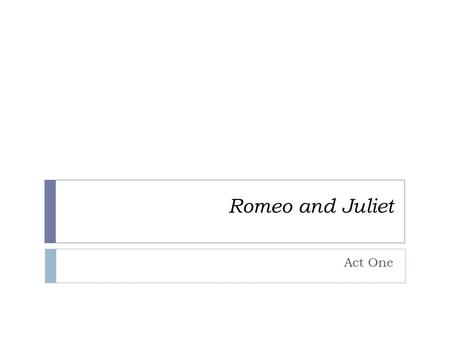 Romeo and Juliet Act One. Scene One  There is a fight between servants of the Capulet house and the Montague house  The fight escalates until the prince.