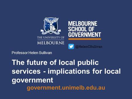 Government.unimelb.edu.au The future of local public services - implications for local government Professor Helen