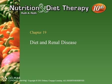 Copyright © 2011 Delmar, Cengage Learning. ALL RIGHTS RESERVED. Chapter 19 Diet and Renal Disease.