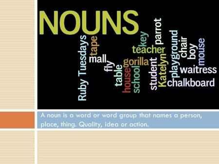 A noun is a word or word group that names a person, place, thing. Quality, idea or action.