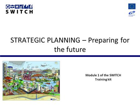STRATEGIC PLANNING – Preparing for the future Module 1 of the SWITCH Training kit.