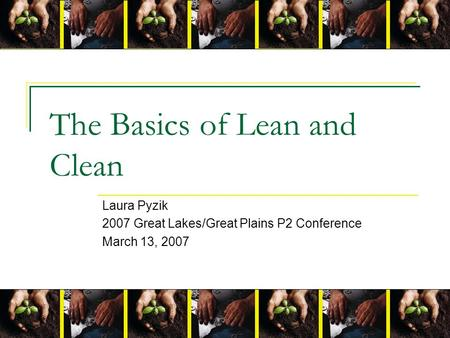 The Basics of Lean and Clean Laura Pyzik 2007 Great Lakes/Great Plains P2 Conference March 13, 2007.