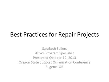 Best Practices for Repair Projects SaraBeth Sellers ABWK Program Specialist Presented October 12, 2013 Oregon State Support Organization Conference Eugene,
