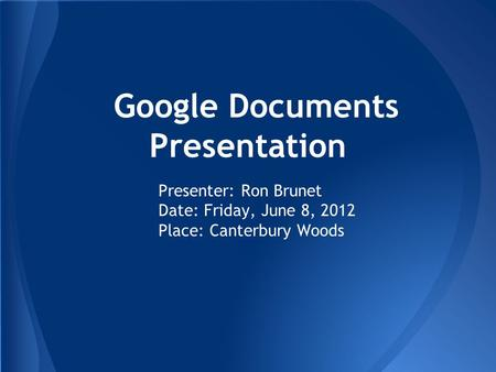 Google Documents Presentation Presenter: Ron Brunet Date: Friday, June 8, 2012 Place: Canterbury Woods.