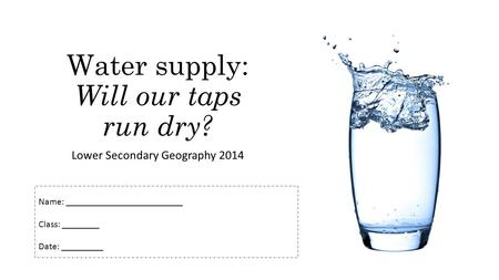 Water supply: Will our taps run dry? Lower Secondary Geography 2014 Name: _________________________ Class: ________ Date: _________.