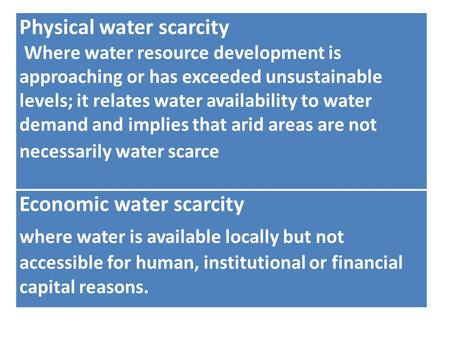 Physical water scarcity Where water resource development is approaching or has exceeded unsustainable levels; it relates water availability to water demand.