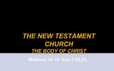 THE NEW TESTAMENT CHURCH THE BODY OF CHRIST Matthew 16:18; Eph.1:22,23.