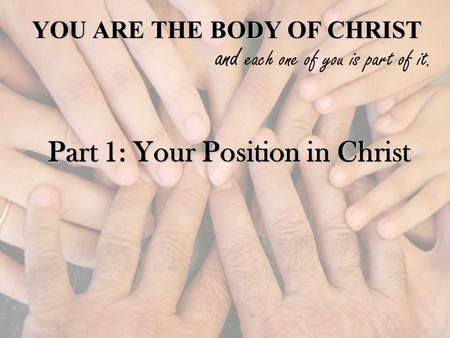 YOU ARE THE BODY OF CHRIST and each one of you is part of it. Part 1: Your Position in Christ.