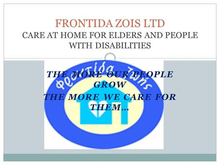 THE MORE OUR PEOPLE GROW THE MORE WE CARE FOR THEM… FRONTIDA ZOIS LTD CARE AT HOME FOR ELDERS AND PEOPLE WITH DISABILITIES.