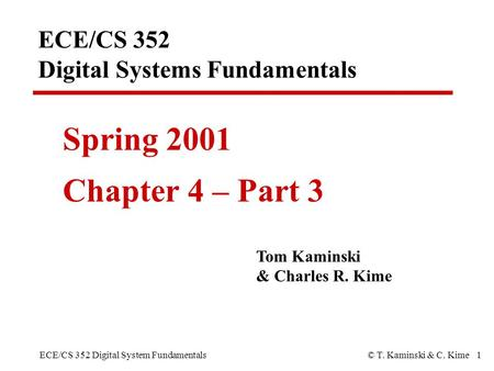 ECE/CS 352 Digital System Fundamentals© T. Kaminski & C. Kime 1 ECE/CS 352 Digital Systems Fundamentals Spring 2001 Chapter 4 – Part 3 Tom Kaminski & Charles.