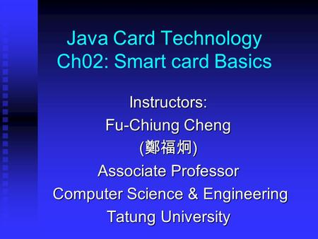 Java Card Technology Ch02: Smart card Basics Instructors: Fu-Chiung Cheng ( 鄭福炯 ) Associate Professor Computer Science & Engineering Computer Science &