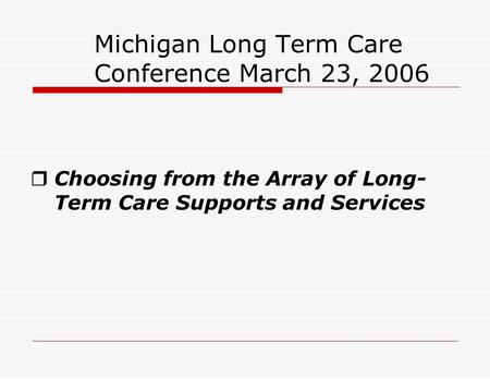Michigan Long Term Care Conference March 23, 2006  Choosing from the Array of Long- Term Care Supports and Services.