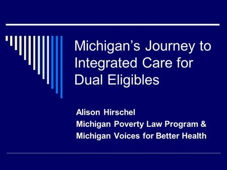 Michigan's Journey to Integrated Care for Dual Eligibles Alison Hirschel Michigan Poverty Law Program & Michigan Voices for Better Health.