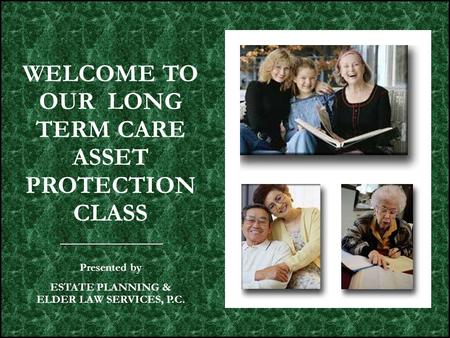 WELCOME TO OUR LONG TERM CARE ASSET PROTECTION CLASS Presented by ESTATE PLANNING & ELDER LAW SERVICES, P.C.