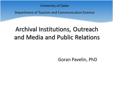 University of Zadar Department of Tourism and Communication Science Goran Pavelin, PhD Archival <strong>Institutions</strong>, Outreach and <strong>Media</strong> and Public Relations.