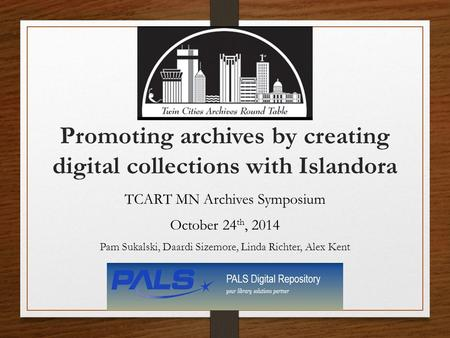 Promoting archives by creating digital collections with Islandora TCART MN Archives Symposium October 24 th, 2014 Pam Sukalski, Daardi Sizemore, Linda.