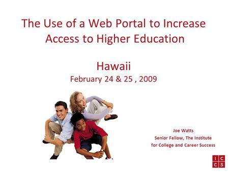 The Use of a Web Portal to Increase Access to Higher Education Hawaii February 24 & 25, 2009 Joe Watts Senior Fellow, The Institute for College and Career.