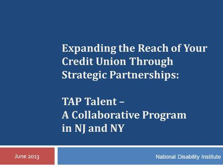Expanding the Reach of Your Credit Union Through Strategic Partnerships: TAP Talent – A Collaborative Program in NJ and NY June 2013 National Disability.
