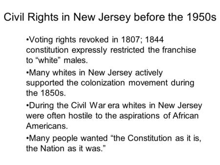 "Civil Rights in New Jersey before the 1950s Voting rights revoked in 1807; 1844 constitution expressly restricted the franchise to ""white"" males. Many."