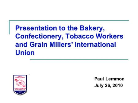 Presentation to the Bakery, Confectionery, Tobacco Workers and Grain Millers' International Union Paul Lemmon July 26, 2010.
