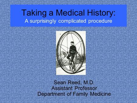 Taking a Medical History: A surprisingly complicated procedure Sean Reed, M.D. Assistant Professor Department of Family Medicine.