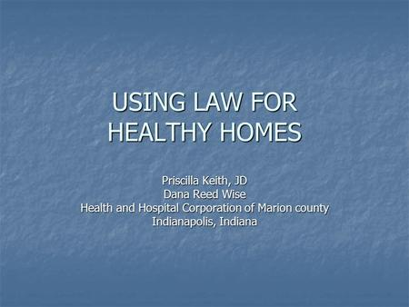 USING LAW FOR HEALTHY HOMES Priscilla Keith, JD Dana Reed Wise Health and Hospital Corporation of Marion county Indianapolis, Indiana.