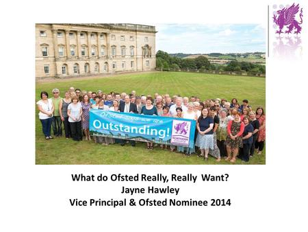 What do Ofsted Really, Really Want? Jayne Hawley Vice Principal & Ofsted Nominee 2014.