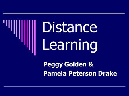 Distance Learning Peggy Golden & Pamela Peterson Drake.