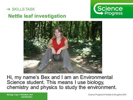 ➜ SKILLS TASK Biology Topic 4 Variation and classification Hi, my name's Bex and I am an Environmental Science student. This means I use biology, chemistry.