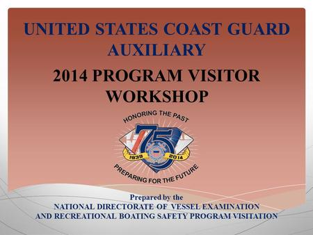 UNITED STATES COAST GUARD AUXILIARY 2014 PROGRAM VISITOR WORKSHOP Prepared by the NATIONAL DIRECTORATE OF VESSEL EXAMINATION AND RECREATIONAL BOATING SAFETY.