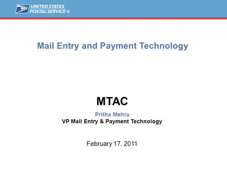 Mail Entry and Payment Technology MTAC Pritha Mehra VP Mail Entry & Payment Technology February 17, 2011.