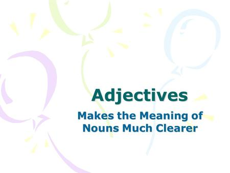 Adjectives Makes the Meaning of Nouns Much Clearer.